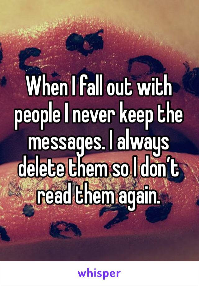 When I fall out with people I never keep the messages. I always delete them so I don't read them again.