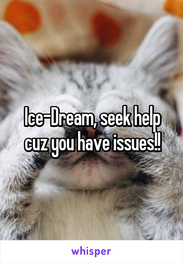 Ice-Dream, seek help cuz you have issues!!