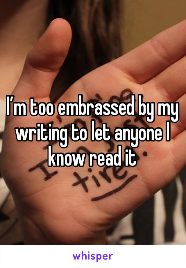 I'm too embrassed by my writing to let anyone I know read it