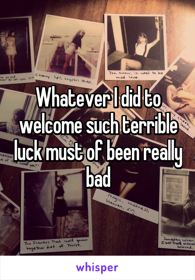 Whatever I did to welcome such terrible luck must of been really bad