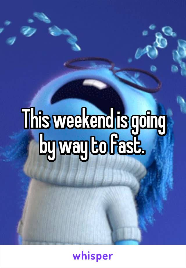 This weekend is going by way to fast.