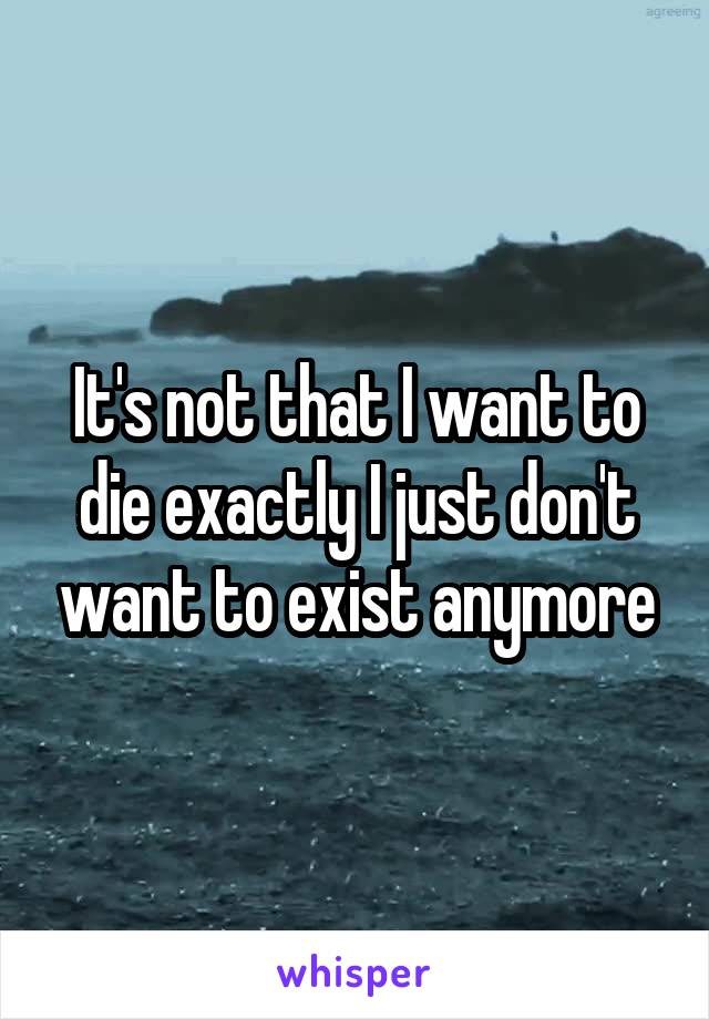 It's not that I want to die exactly I just don't want to exist anymore