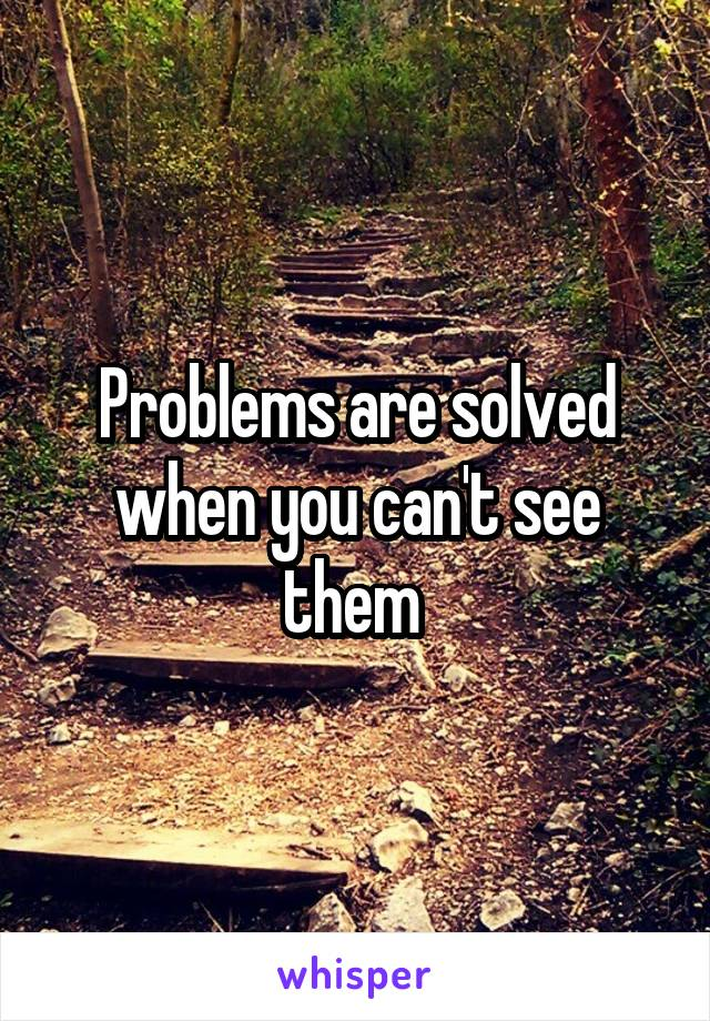 Problems are solved when you can't see them