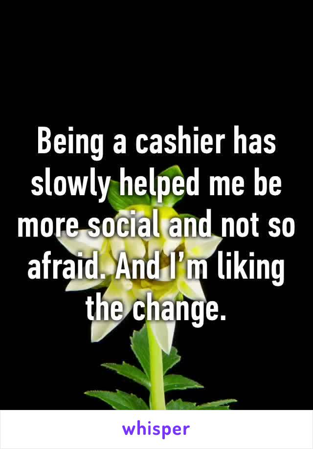 Being a cashier has slowly helped me be more social and not so afraid. And I'm liking the change.
