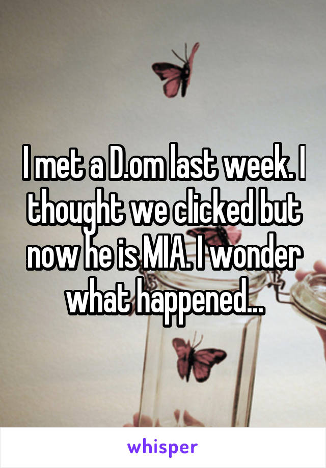 I met a D.om last week. I thought we clicked but now he is MIA. I wonder what happened...