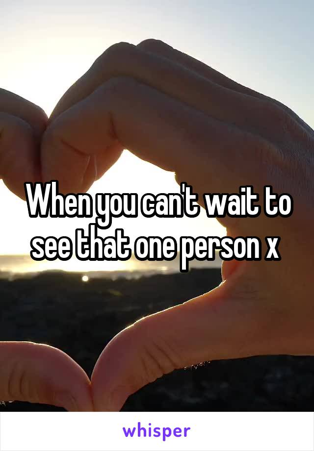 When you can't wait to see that one person x