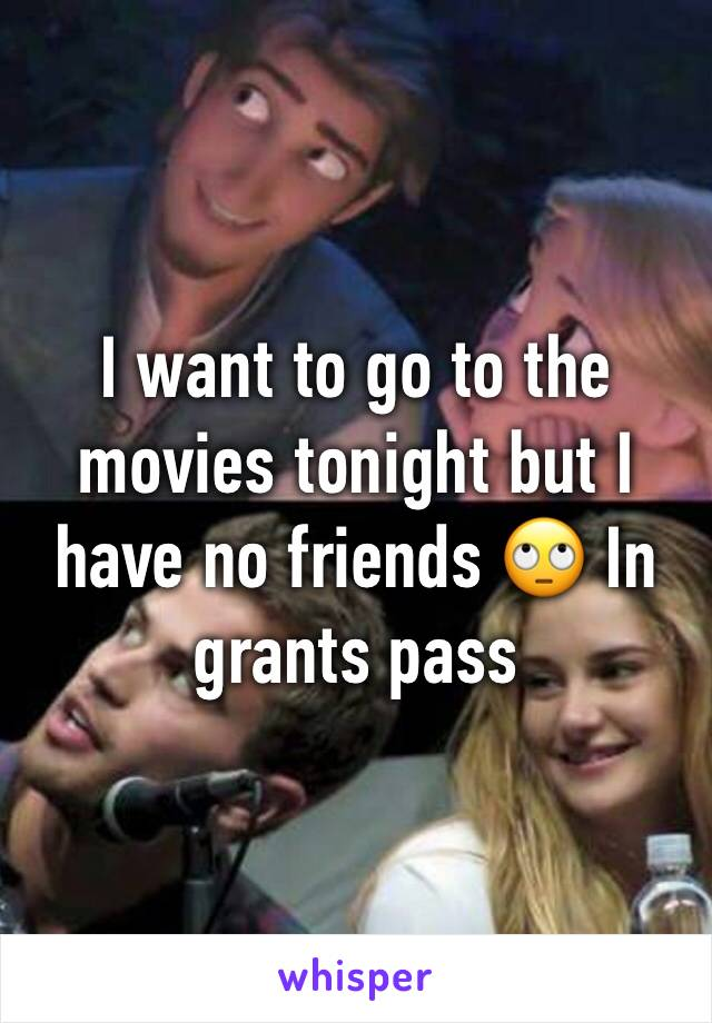 I want to go to the movies tonight but I have no friends 🙄 In grants pass