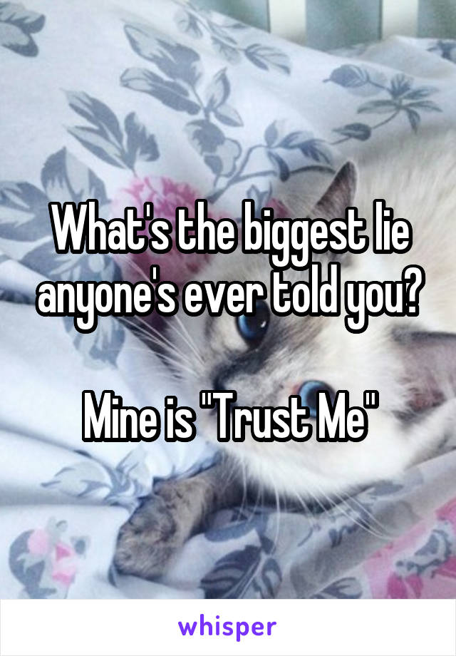 "What's the biggest lie anyone's ever told you?  Mine is ""Trust Me"""