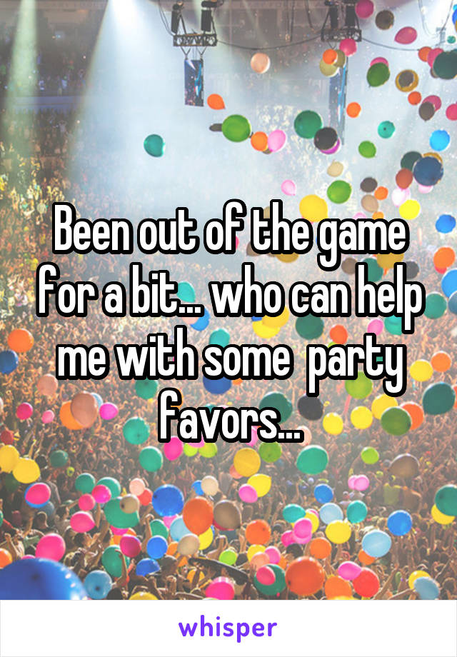 Been out of the game for a bit... who can help me with some  party favors...