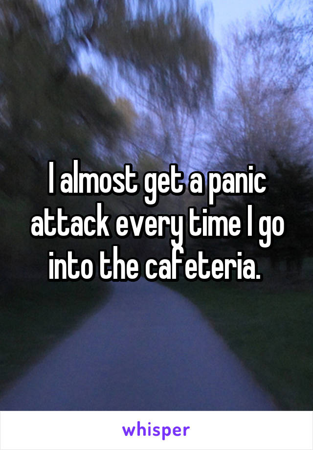I almost get a panic attack every time I go into the cafeteria.