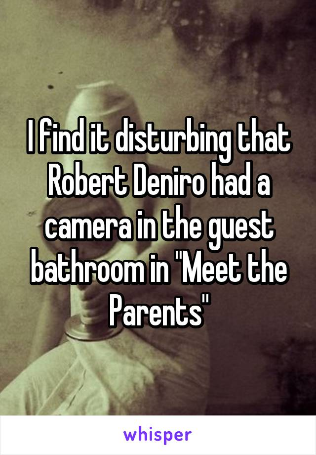 "I find it disturbing that Robert Deniro had a camera in the guest bathroom in ""Meet the Parents"""