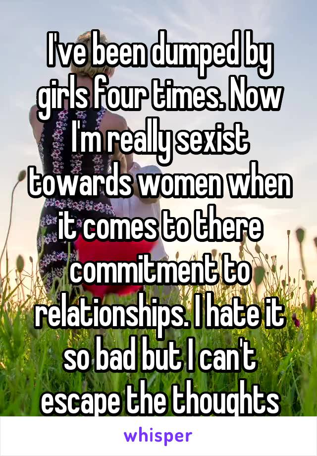 I've been dumped by girls four times. Now I'm really sexist towards women when it comes to there commitment to relationships. I hate it so bad but I can't escape the thoughts
