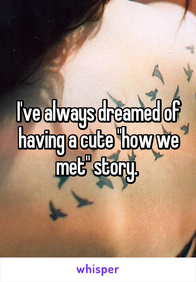 """I've always dreamed of having a cute """"how we met"""" story."""