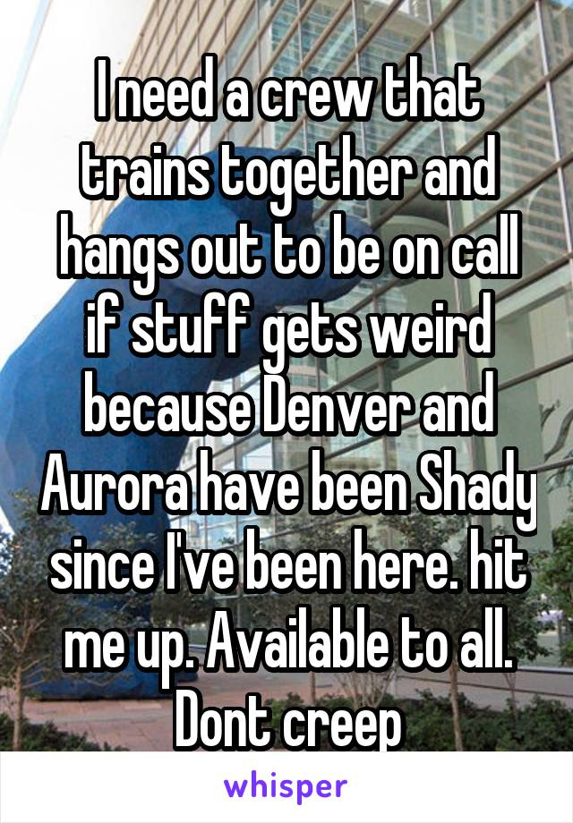 I need a crew that trains together and hangs out to be on call if stuff gets weird because Denver and Aurora have been Shady since I've been here. hit me up. Available to all. Dont creep