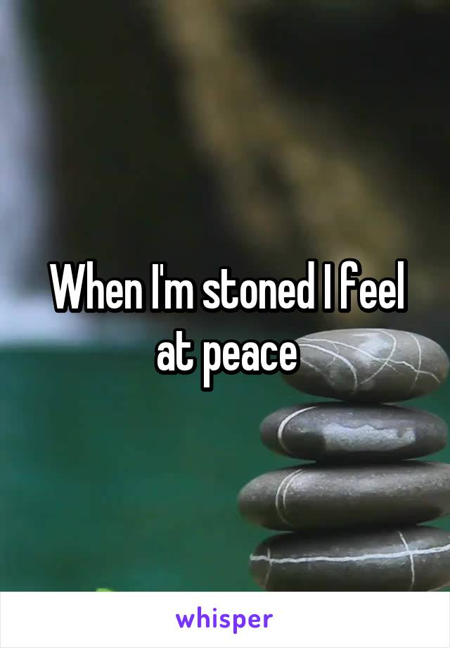 When I'm stoned I feel at peace