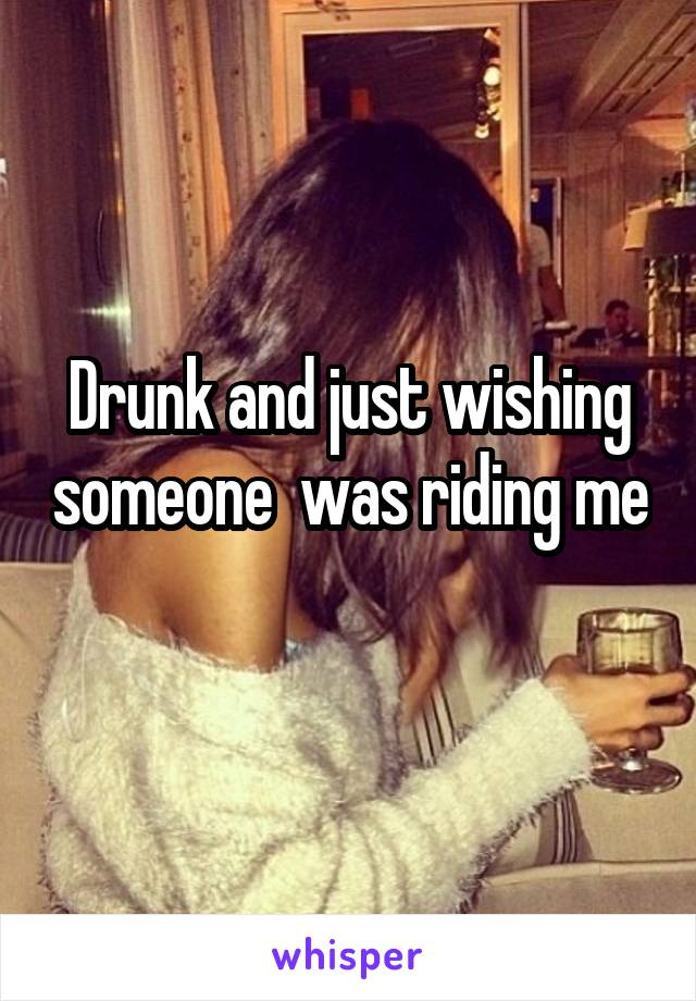 Drunk and just wishing someone  was riding me