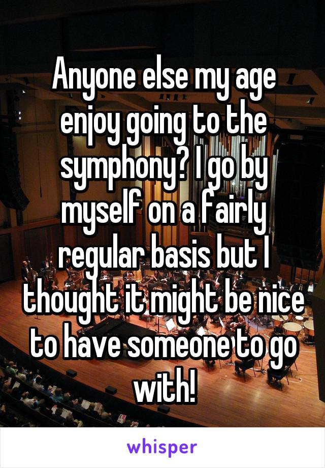 Anyone else my age enjoy going to the symphony? I go by myself on a fairly regular basis but I thought it might be nice to have someone to go with!