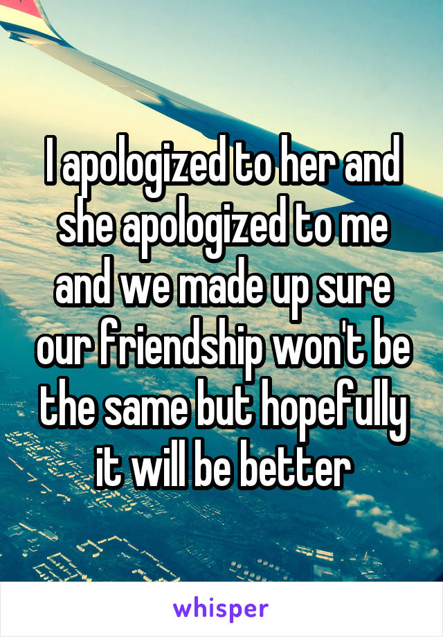 I apologized to her and she apologized to me and we made up sure our friendship won't be the same but hopefully it will be better