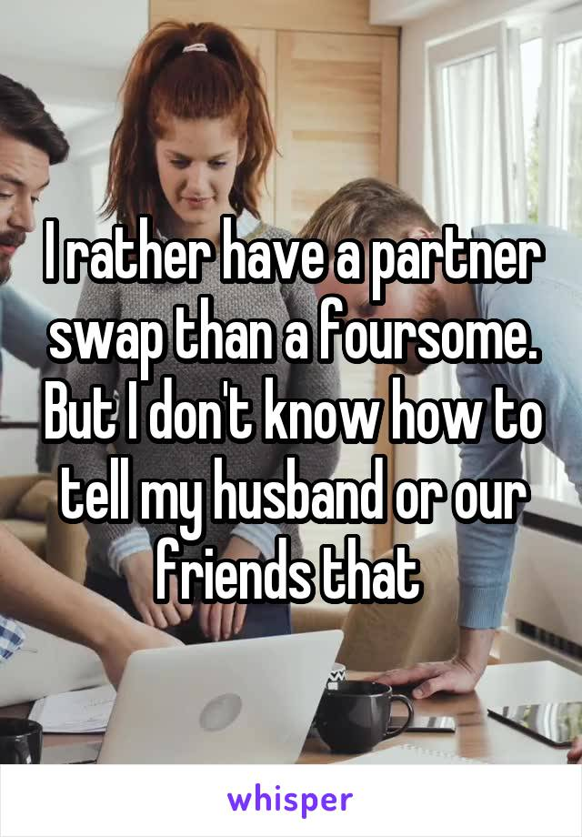 I rather have a partner swap than a foursome. But I don't know how to tell my husband or our friends that