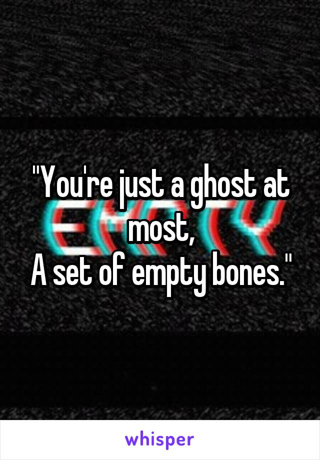 """You're just a ghost at most, A set of empty bones."""
