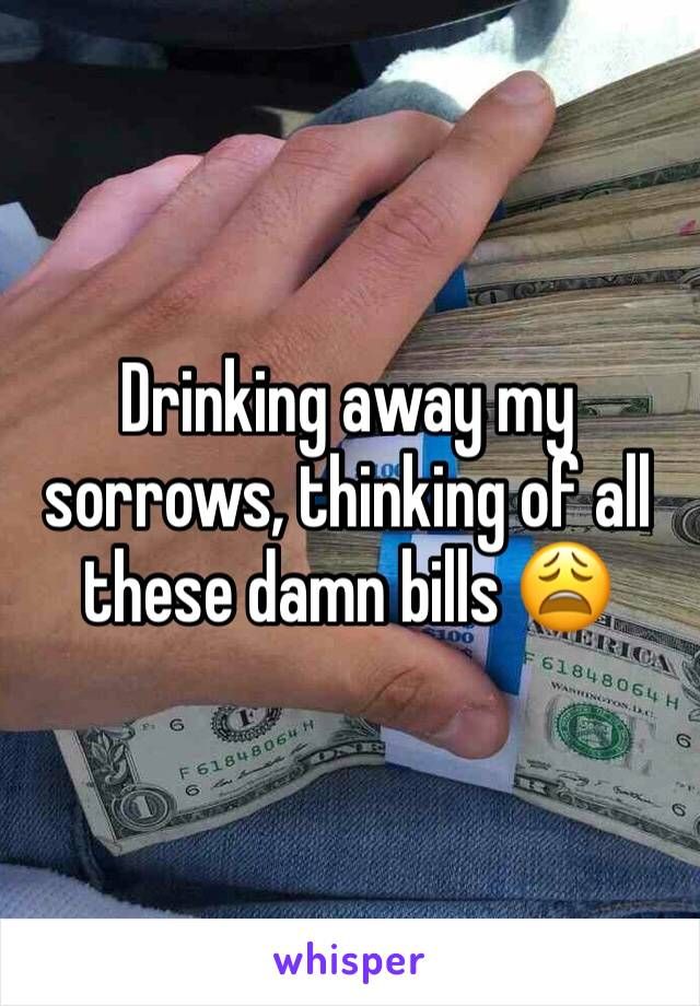 Drinking away my sorrows, thinking of all these damn bills 😩