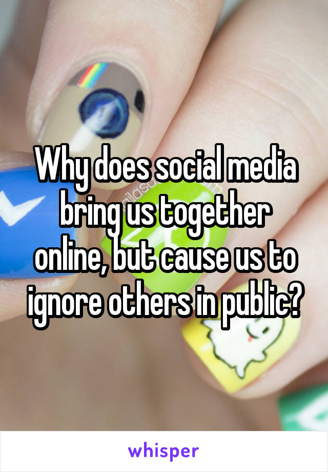 Why does social media bring us together online, but cause us to ignore others in public?