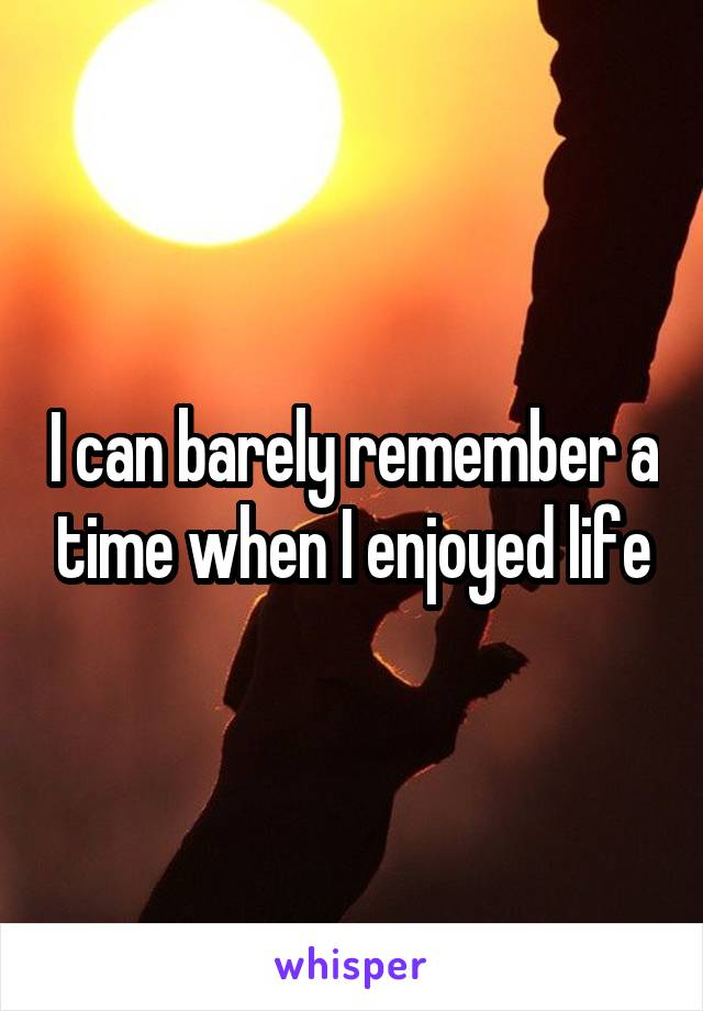 I can barely remember a time when I enjoyed life