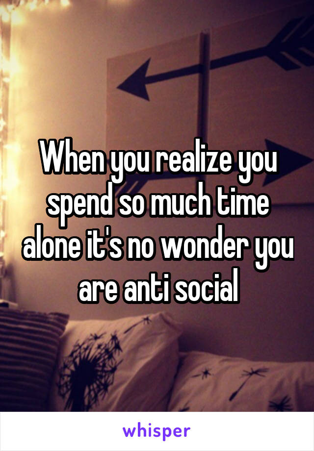 When you realize you spend so much time alone it's no wonder you are anti social