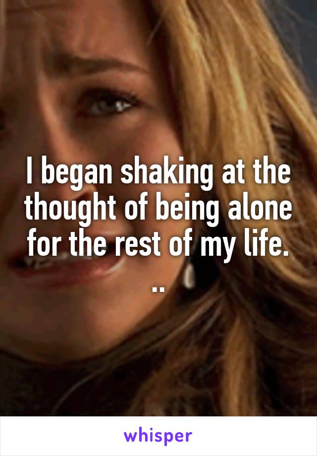 I began shaking at the thought of being alone for the rest of my life. ..