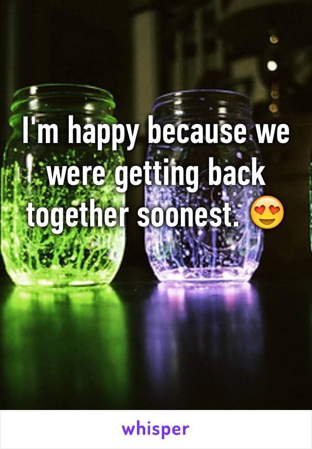 I'm happy because we were getting back together soonest. 😍
