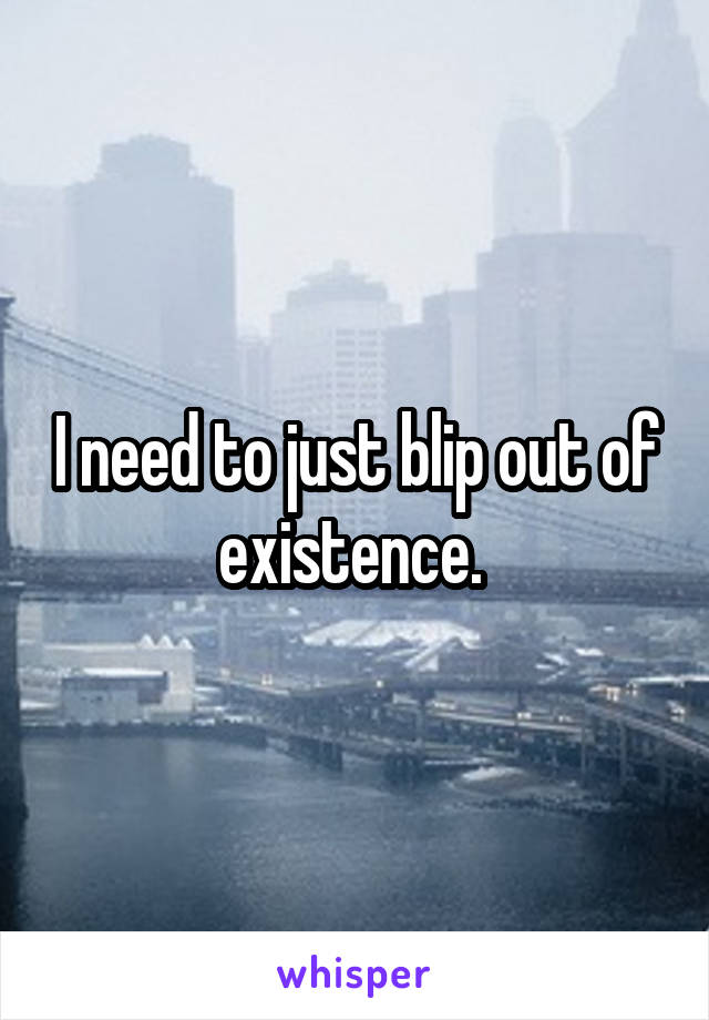 I need to just blip out of existence.