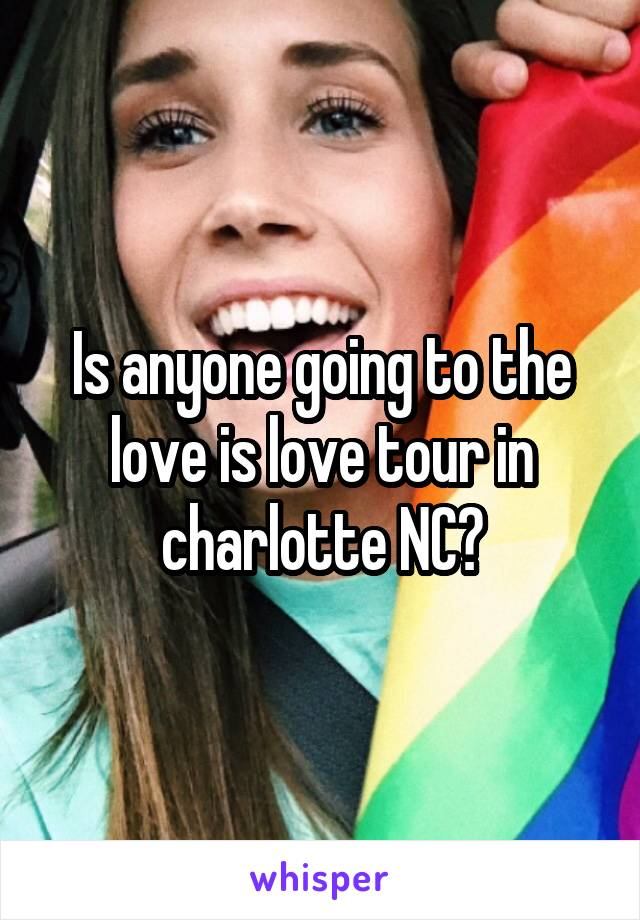 Is anyone going to the love is love tour in charlotte NC?