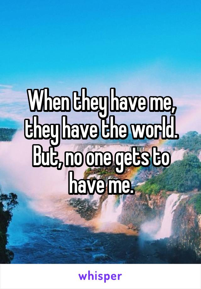When they have me, they have the world. But, no one gets to have me.