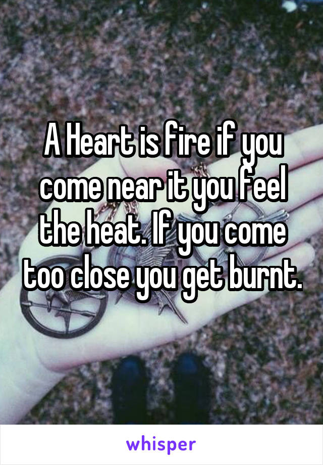A Heart is fire if you come near it you feel the heat. If you come too close you get burnt.