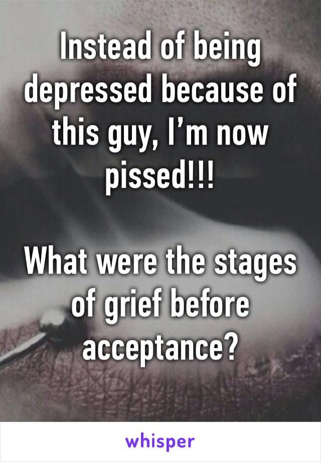 Instead of being depressed because of this guy, I'm now pissed!!!  What were the stages of grief before acceptance?