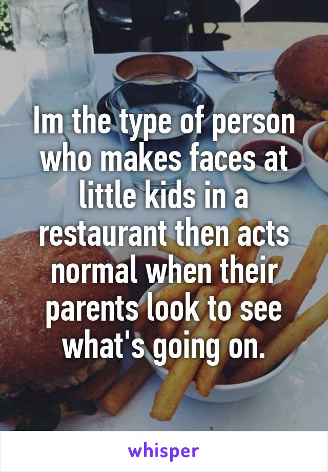 Im the type of person who makes faces at little kids in a restaurant then acts normal when their parents look to see what's going on.