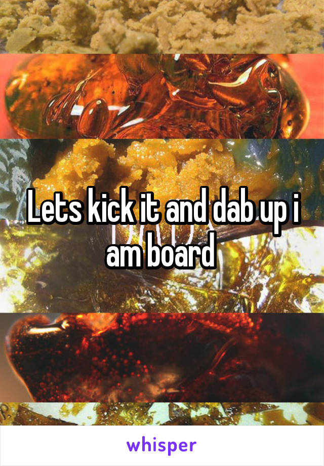 Lets kick it and dab up i am board