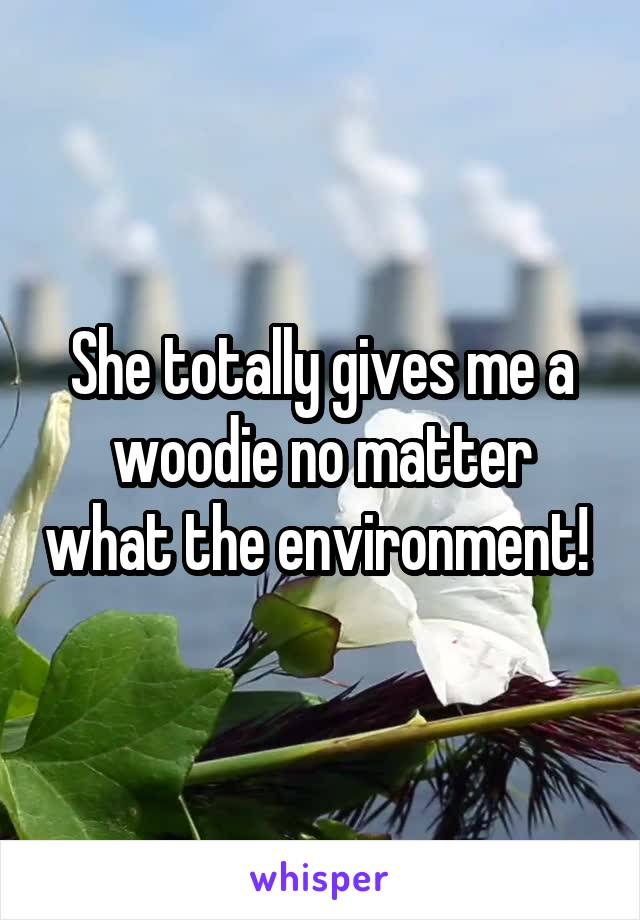 She totally gives me a woodie no matter what the environment!