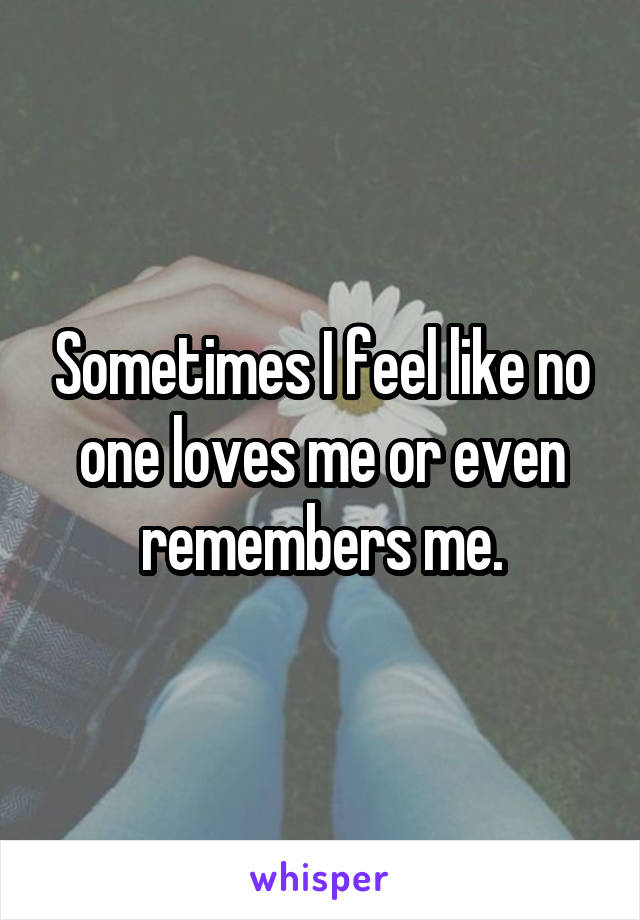 Sometimes I feel like no one loves me or even remembers me.