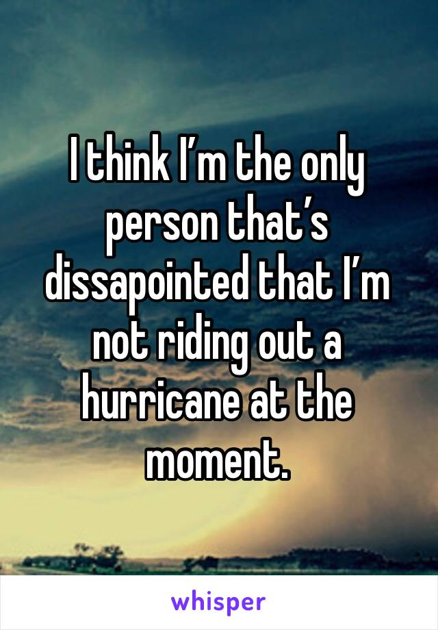 I think I'm the only person that's dissapointed that I'm not riding out a hurricane at the moment.