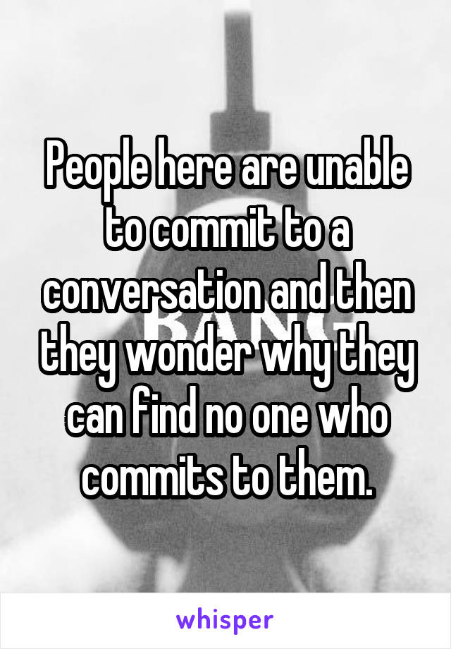 People here are unable to commit to a conversation and then they wonder why they can find no one who commits to them.
