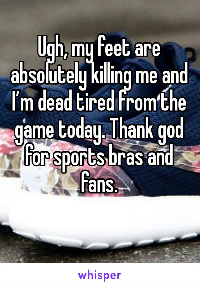 Ugh, my feet are absolutely killing me and I'm dead tired from the game today. Thank god for sports bras and fans.