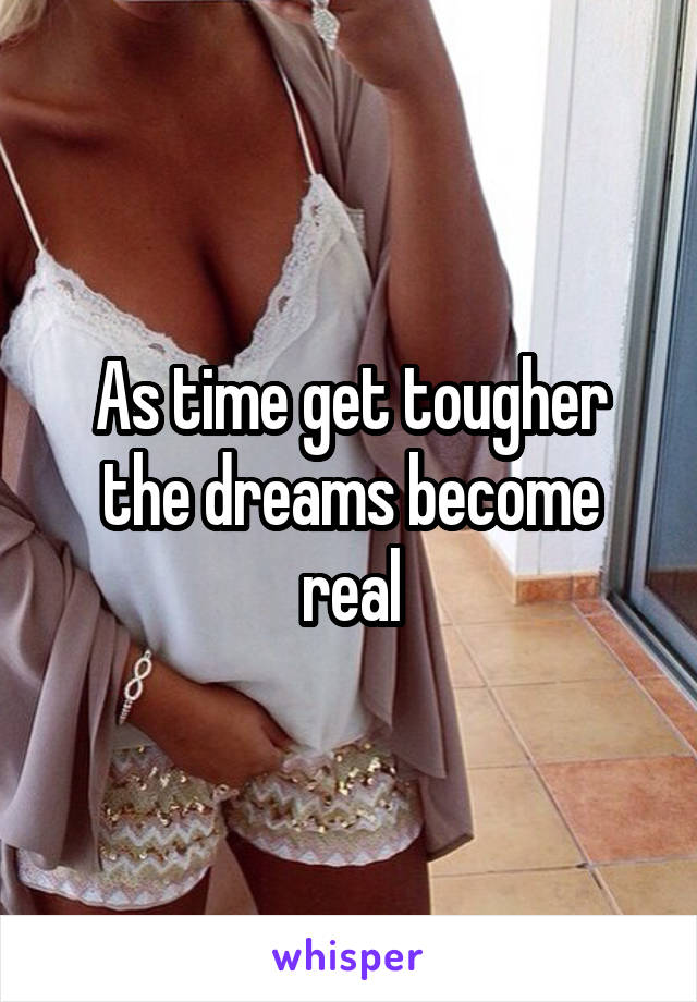 As time get tougher the dreams become real