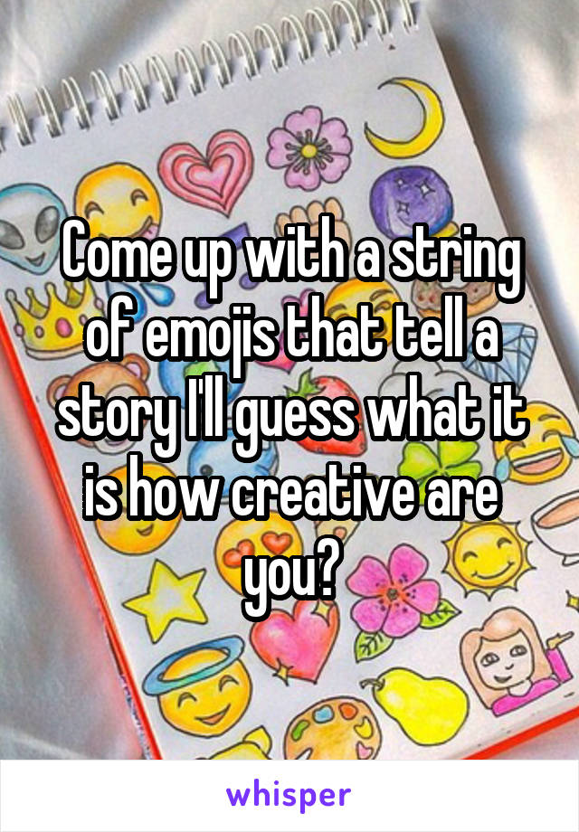 Come up with a string of emojis that tell a story I'll guess what it is how creative are you?