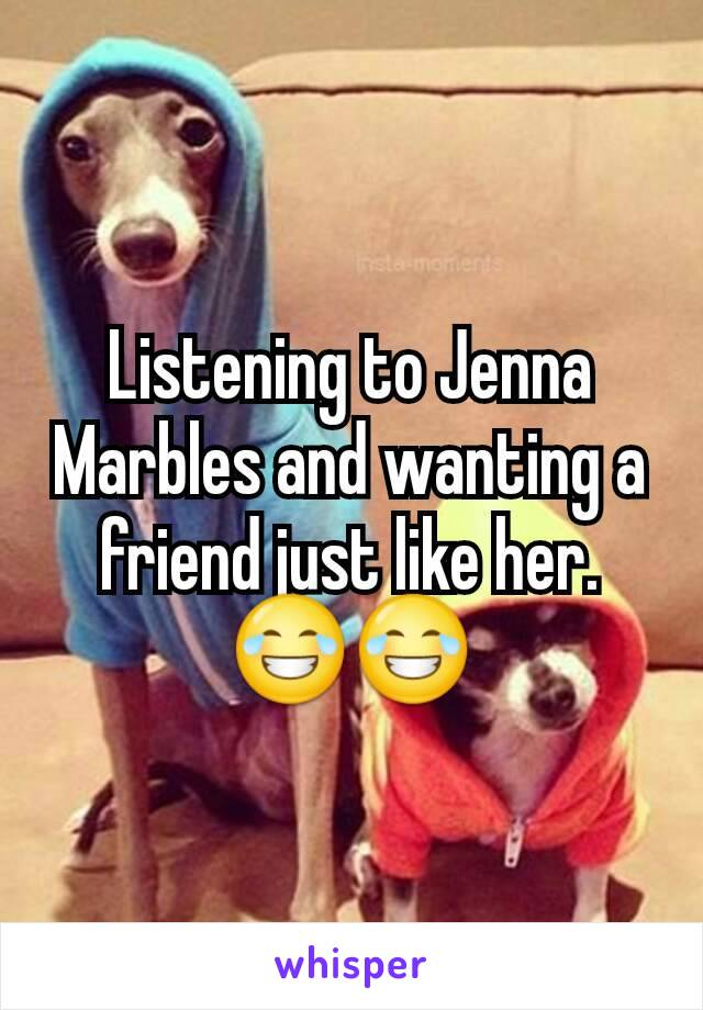 Listening to Jenna Marbles and wanting a friend just like her.😂😂