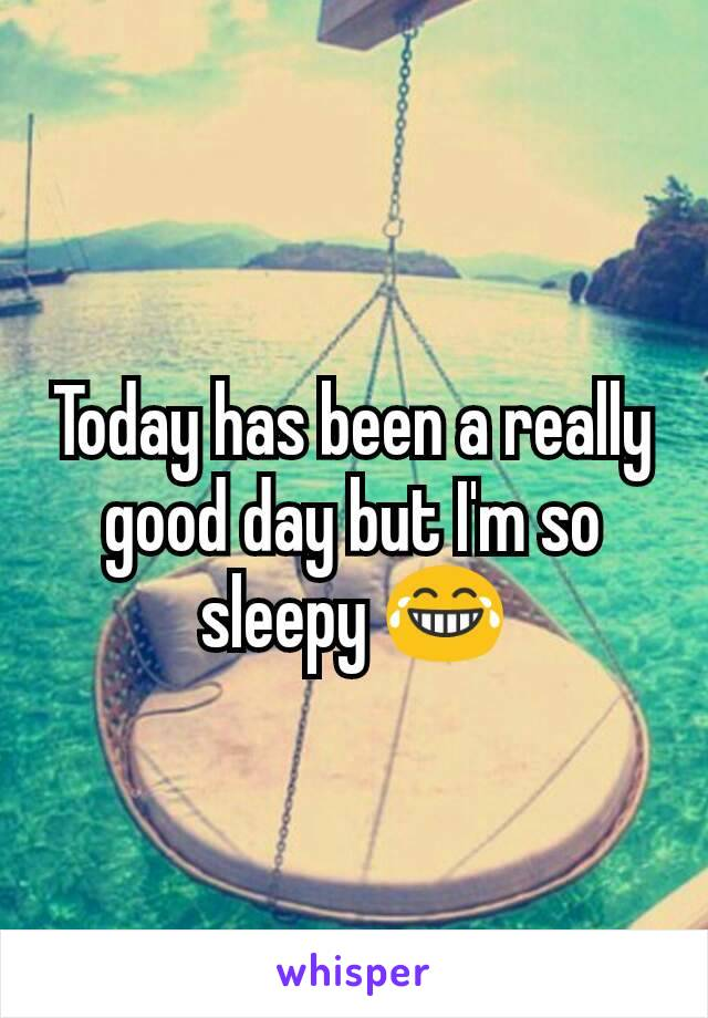 Today has been a really good day but I'm so sleepy 😂
