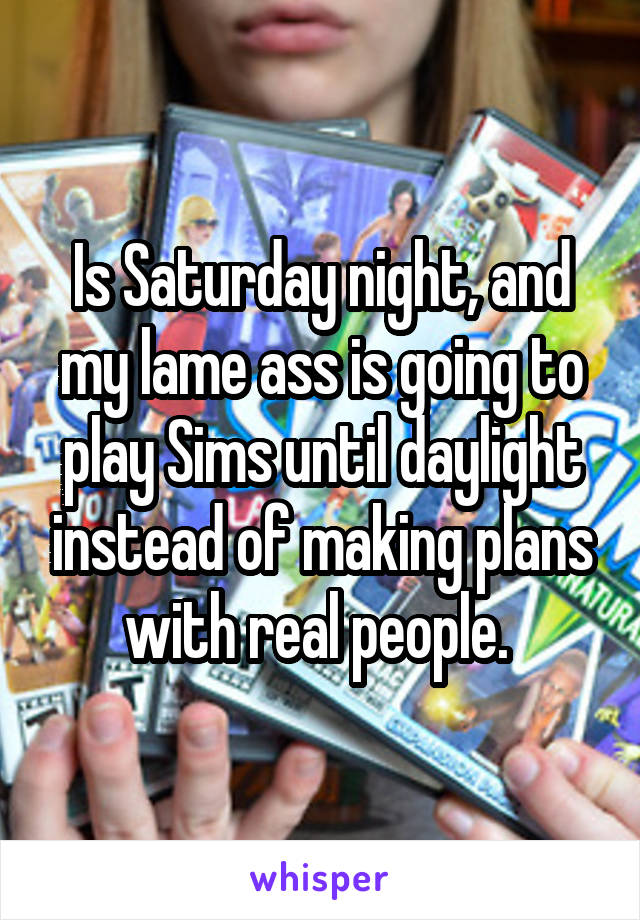 Is Saturday night, and my lame ass is going to play Sims until daylight instead of making plans with real people.