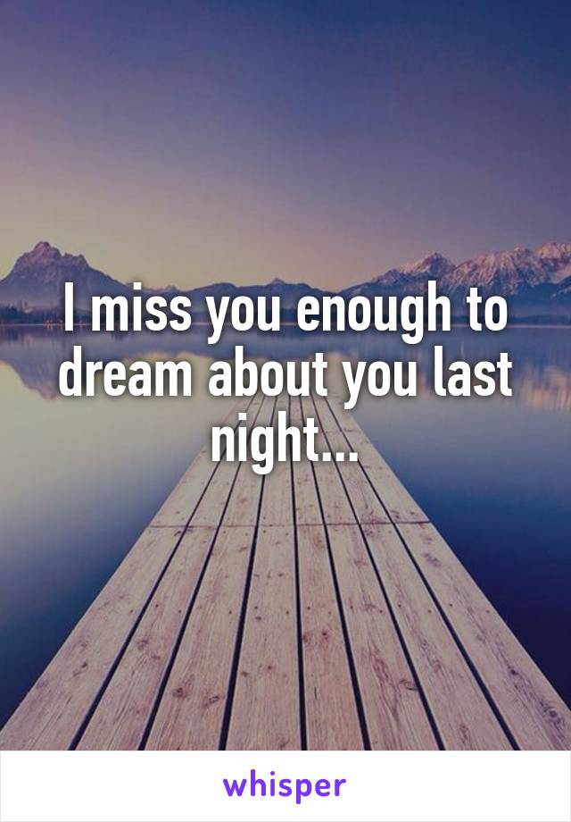 I miss you enough to dream about you last night...