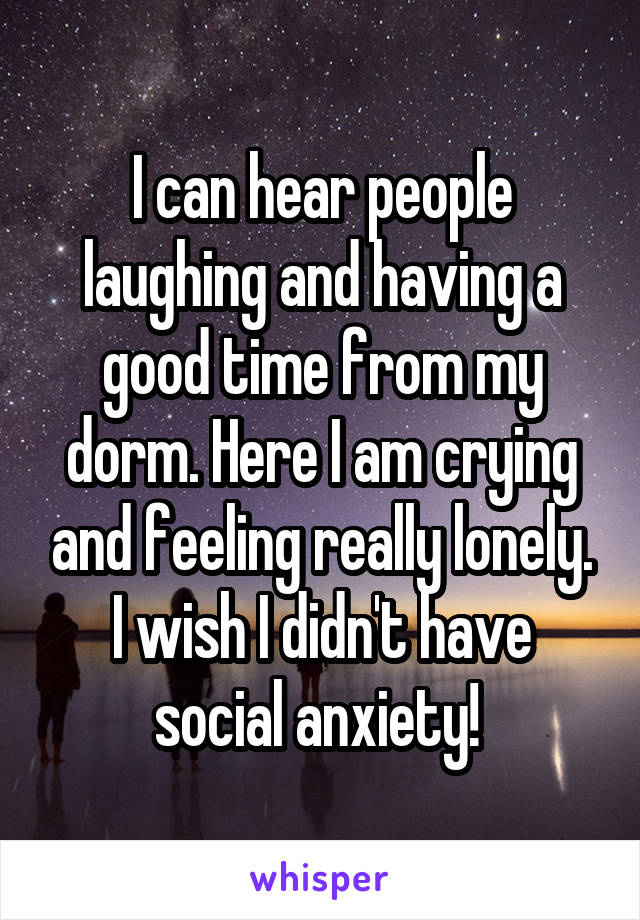 I can hear people laughing and having a good time from my dorm. Here I am crying and feeling really lonely. I wish I didn't have social anxiety!