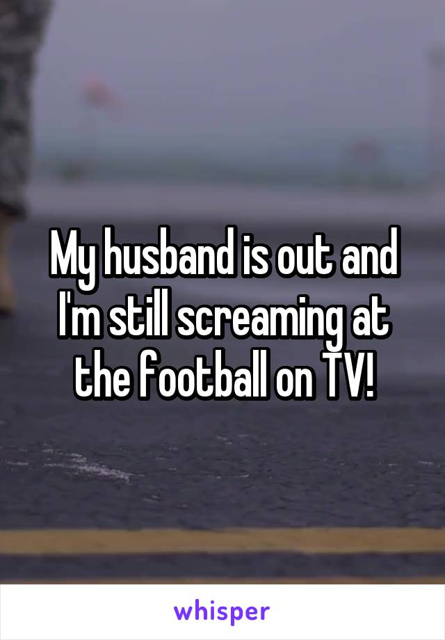 My husband is out and I'm still screaming at the football on TV!